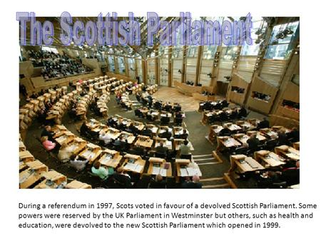 During a referendum in 1997, Scots voted in favour of a devolved Scottish Parliament. Some powers were reserved by the UK Parliament in Westminster but.