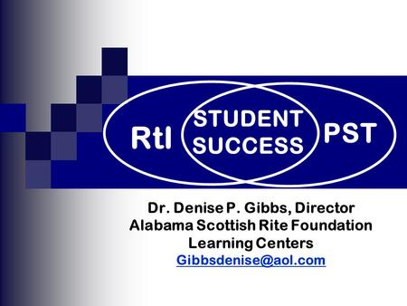 Dr. Denise P. Gibbs, Director Alabama Scottish Rite Foundation Learning Centers PST RtI STUDENT SUCCESS.