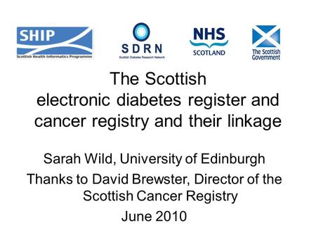 The Scottish electronic diabetes register and cancer registry and their linkage Sarah Wild, University of Edinburgh Thanks to David Brewster, Director.