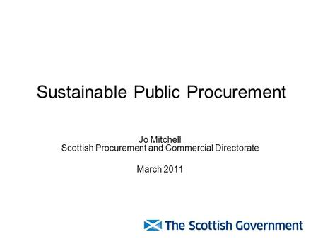 Sustainable Public Procurement Jo Mitchell Scottish Procurement and Commercial Directorate March 2011.