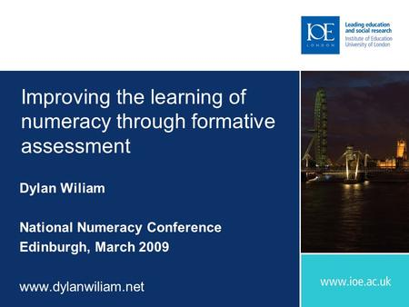 Improving the learning of numeracy through formative assessment Dylan Wiliam National Numeracy Conference Edinburgh, March 2009 www.dylanwiliam.net.