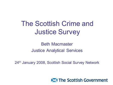 The Scottish Crime and Justice Survey Beth Macmaster Justice Analytical Services 24 th January 2008, Scottish Social Survey Network.