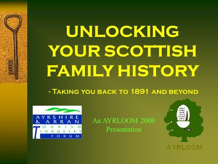 UNLOCKING YOUR SCOTTISH FAMILY HISTORY An AYRLOOM 2000 Presentation - Taking you back to 1891 and beyond.