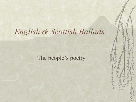 English & Scottish Ballads The people's poetry. I. The Purpose To entertain No movies? No TV? Can't read? Go down to the town square and listen to the.