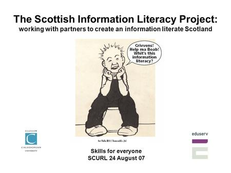 The Scottish Information Literacy Project: working with partners to create an information literate Scotland Skills for everyone SCURL 24 August 07.