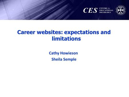 Career websites: expectations and limitations Cathy Howieson Sheila Semple.