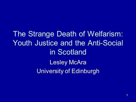 1 The Strange Death of Welfarism: Youth Justice and the Anti-Social in Scotland Lesley McAra University of Edinburgh.