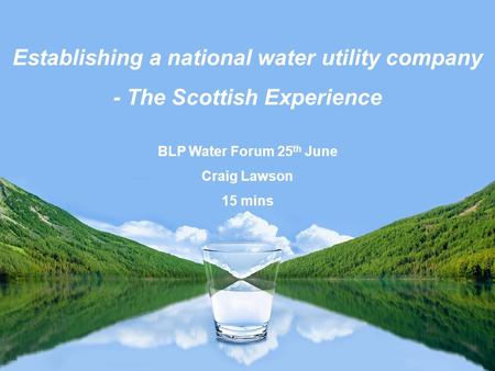 Establishing a national water utility company - The Scottish Experience BLP Water Forum 25 th June Craig Lawson 15 mins.