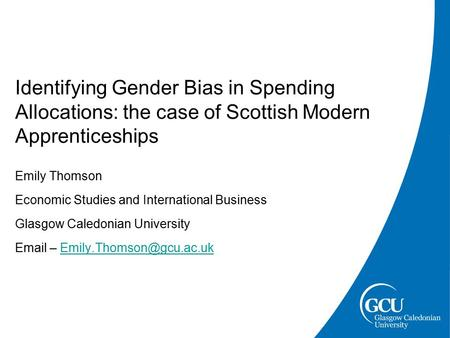 Identifying Gender Bias in Spending Allocations: the case of Scottish Modern Apprenticeships Emily Thomson Economic Studies and International Business.