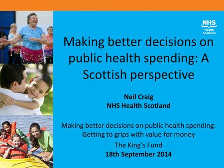 Making better decisions on public health spending: A Scottish perspective Neil Craig NHS Health Scotland Making better decisions on public health spending: