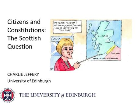 Citizens and Constitutions: The Scottish Question CHARLIE JEFFERY University of Edinburgh.