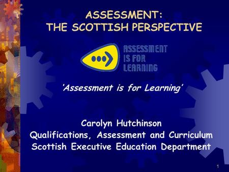 1 ASSESSMENT: THE SCOTTISH PERSPECTIVE 'Assessment is for Learning' Carolyn Hutchinson Qualifications, Assessment and Curriculum Scottish Executive Education.