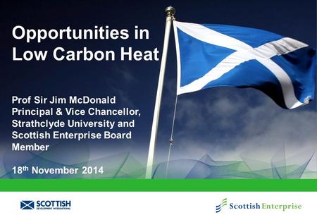 Opportunities in Low Carbon Heat Prof Sir Jim McDonald Principal & Vice Chancellor, Strathclyde University and Scottish Enterprise Board Member 18 th November.