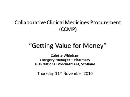 "Collaborative Clinical Medicines Procurement (CCMP) ""Getting Value for Money"" Colette Whigham Category Manager – Pharmacy NHS National Procurement, Scotland."
