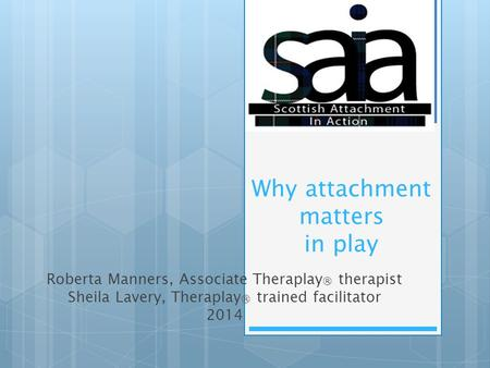 Why attachment matters in play Roberta Manners, Associate Theraplay ® therapist Sheila Lavery, Theraplay ® trained facilitator 2014.