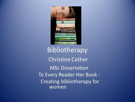Bibliotherapy Christine Cather MSc Dissertation To Every Reader Her Book : Creating bibliotherapy for women.