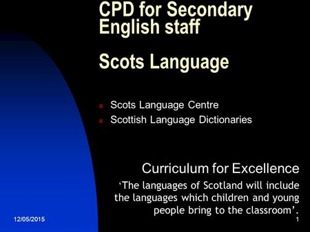 12/05/2015 1 CPD for Secondary English staff Scots Language Scots Language Centre Scottish Language Dictionaries Curriculum for Excellence ' The languages.