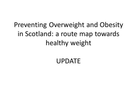 Preventing Overweight and Obesity in Scotland: a route map towards healthy weight UPDATE.