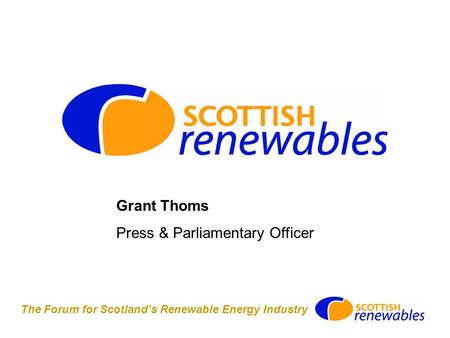 The Forum for Scotland's Renewable Energy Industry Grant Thoms Press & Parliamentary Officer.
