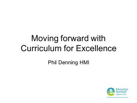 Moving forward with Curriculum for Excellence Phil Denning HMI.