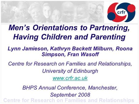 Centre for Research on Families and Relationships Men's Orientations to Partnering, Having Children and Parenting Lynn Jamieson, Kathryn Backett Milburn,