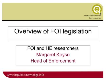 Overview of FOI legislation FOI and HE researchers Margaret Keyse Head of Enforcement.