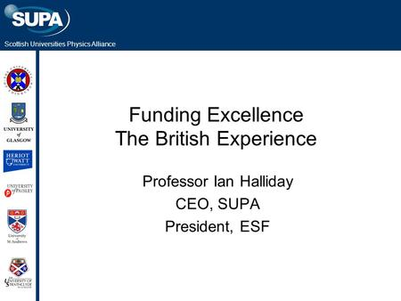 Scottish Universities Physics Alliance Funding Excellence The British Experience Professor Ian Halliday CEO, SUPA President, ESF.