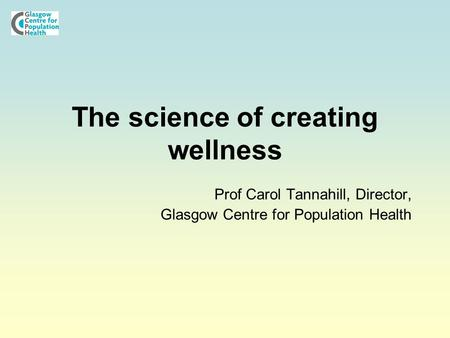 The science of creating wellness Prof Carol Tannahill, Director, Glasgow Centre for Population Health.