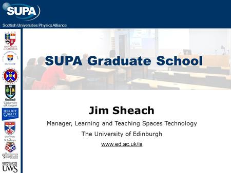 Scottish Universities Physics Alliance SUPA Graduate School Jim Sheach Manager, Learning and Teaching Spaces Technology The University of Edinburgh www.ed.ac.uk/is.