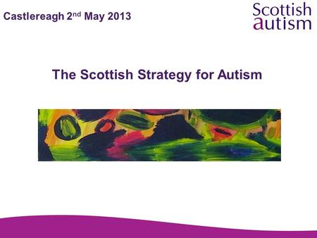 Castlereagh 2 nd May 2013 The Scottish Strategy for Autism.