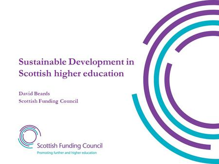 Sustainable Development in Scottish higher education David Beards Scottish Funding Council.