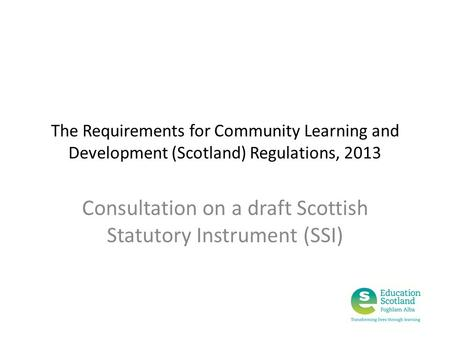 The Requirements for Community Learning and Development (Scotland) Regulations, 2013 Consultation on a draft Scottish Statutory Instrument (SSI)