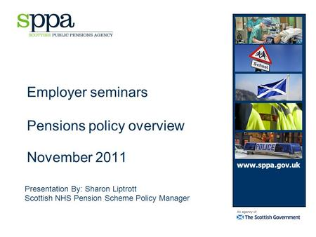 Employer seminars Pensions policy overview November 2011 Presentation By: Sharon Liptrott Scottish NHS Pension Scheme Policy Manager www.sppa.gov.uk.