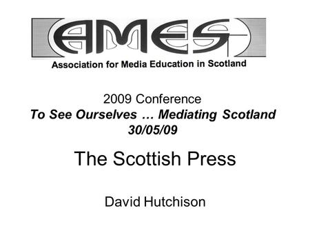 2009 Conference To See Ourselves … Mediating Scotland 30/05/09 The Scottish Press David Hutchison.