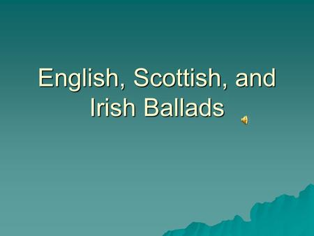 "English, Scottish, and Irish Ballads. Definition  Narrative songs about the adventures of ordinary people and legendary heroes  Known today as ""popular,"""