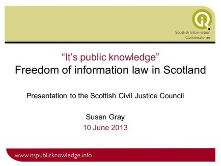 """It's public knowledge"" Freedom of information law in Scotland Presentation to the Scottish Civil Justice Council Susan Gray 10 June 2013."