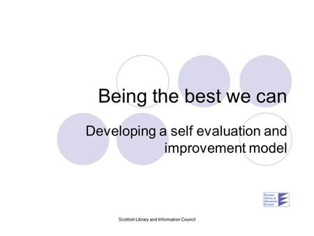 Scottish Library and Information Council Being the best we can Developing a self evaluation and improvement model.
