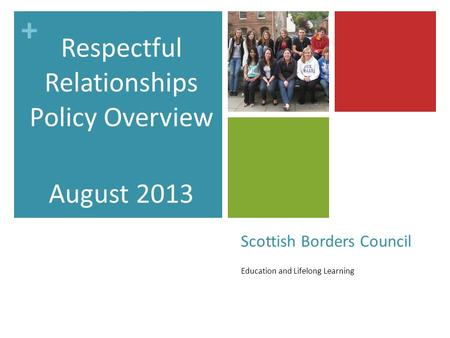 + Scottish Borders Council Education and Lifelong Learning Respectful Relationships Policy Overview August 2013.