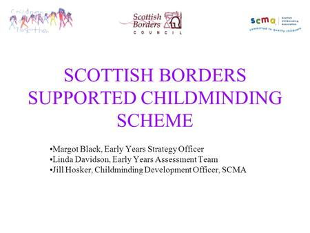 SCOTTISH BORDERS SUPPORTED CHILDMINDING SCHEME Margot Black, Early Years Strategy Officer Linda Davidson, Early Years Assessment Team Jill Hosker, Childminding.