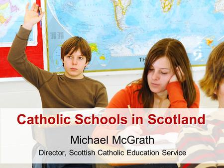 Catholic Schools in Scotland Michael McGrath Director, Scottish Catholic Education Service.
