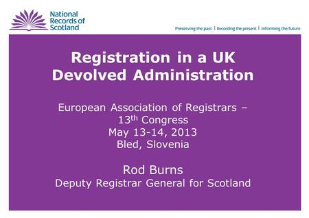 Registration in a UK Devolved Administration European Association of Registrars – 13 th Congress May 13-14, 2013 Bled, Slovenia Rod Burns Deputy Registrar.