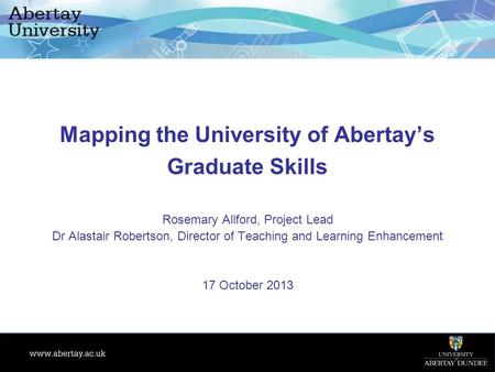 Mapping the University of Abertay's Graduate Skills Rosemary Allford, Project Lead Dr Alastair Robertson, Director of Teaching and Learning Enhancement.
