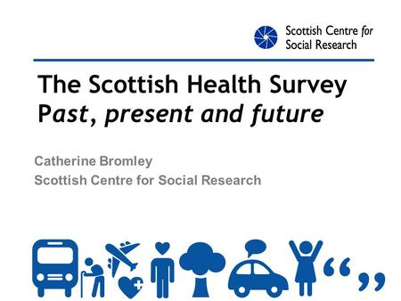 The Scottish Health Survey Past, present and future Catherine Bromley Scottish Centre for Social Research.