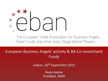European Business Angels' activity & BA Co-investment Funds Lisbon, 26 th September 2013 Paulo Andrez President, EBAN.