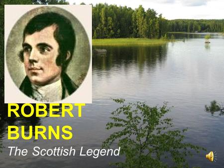 ROBERT BURNS The Scottish Legend. Robert Burns (25 January 1759 – 21 July 1796 ) (also Rabbie Burns, Scotland's favourite son, the Ploughman Poet, the.