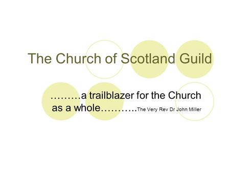 The Church of Scotland Guild ………a trailblazer for the Church as a whole……….. The Very Rev Dr John Miller.