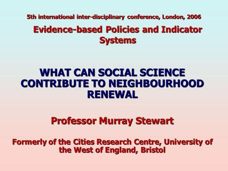 Evidence-based Policies and Indicator Systems WHAT CAN SOCIAL SCIENCE CONTRIBUTE TO NEIGHBOURHOOD RENEWAL Professor Murray Stewart Formerly of the Cities.