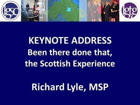 KEYNOTE ADDRESS Been there done that, the Scottish Experience Richard Lyle, MSP.