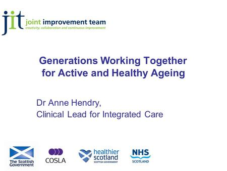 Generations Working Together for Active and Healthy Ageing Dr Anne Hendry, Clinical Lead for Integrated Care.