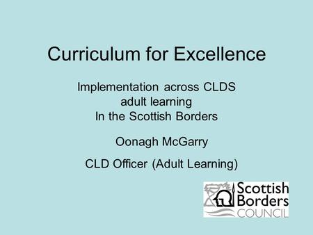 Curriculum for Excellence Implementation across CLDS adult learning In the Scottish Borders Oonagh McGarry CLD Officer (Adult Learning)